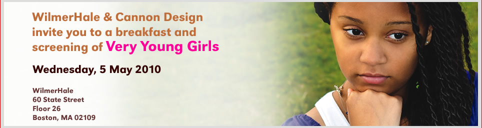 WilmerHale and Cannon Design invite you to a screening of Very Young Girls, 5 May 2010, at WilmerHale, Boston, MA